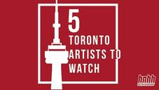 5 Upcoming Toronto Artists To Watch